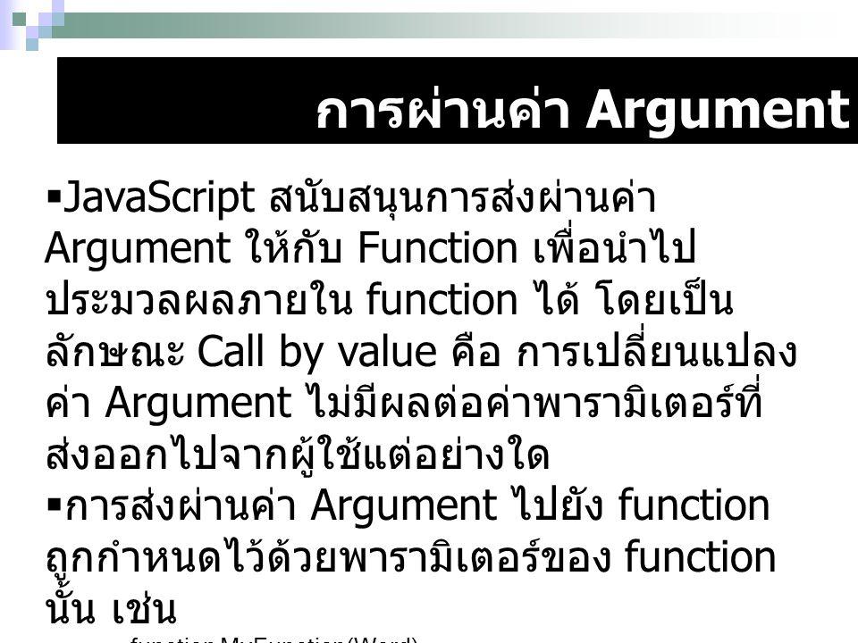 การผ่านค่า Argument  JavaScript สนับสนุนการส่งผ่านค่า Argument ให้กับ Function เพื่อนำไป ประมวลผลภายใน function ได้ โดยเป็น ลักษณะ Call by value คือ