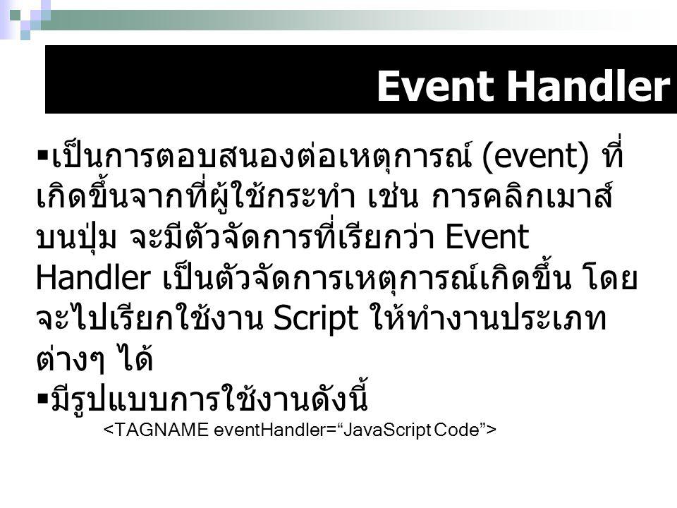 Event Handler  เป็นการตอบสนองต่อเหตุการณ์ (event) ที่ เกิดขึ้นจากที่ผู้ใช้กระทำ เช่น การคลิกเมาส์ บนปุ่ม จะมีตัวจัดการที่เรียกว่า Event Handler เป็นต