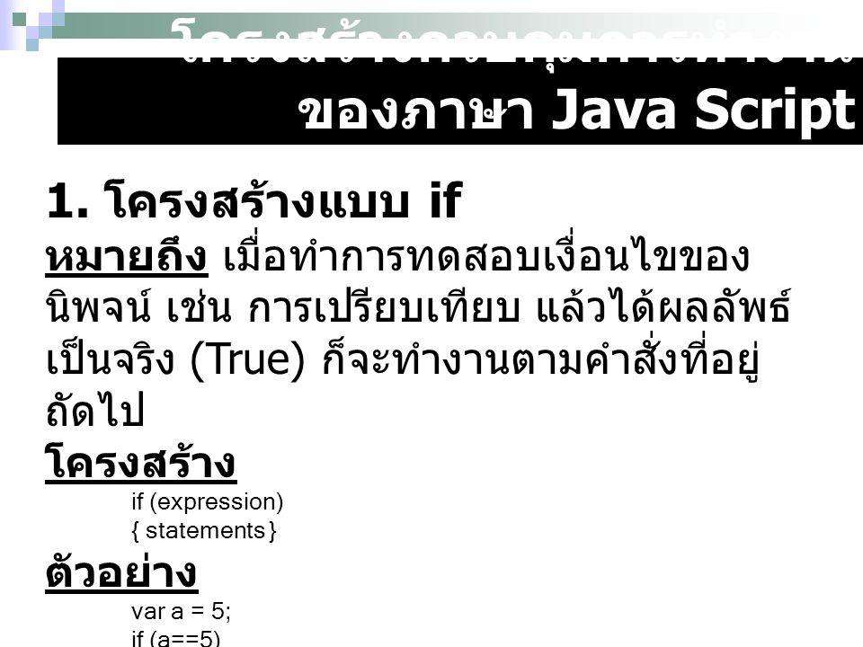 โครงสร้างควบคุมการทำงาน ของภาษา Java Script 1. โครงสร้างแบบ if หมายถึง เมื่อทำการทดสอบเงื่อนไขของ นิพจน์ เช่น การเปรียบเทียบ แล้วได้ผลลัพธ์ เป็นจริง (