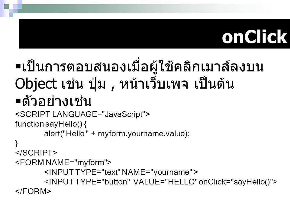 onClick  เป็นการตอบสนองเมื่อผู้ใช้คลิกเมาส์ลงบน Object เช่น ปุ่ม, หน้าเว็บเพจ เป็นต้น  ตัวอย่างเช่น function sayHello() { alert(