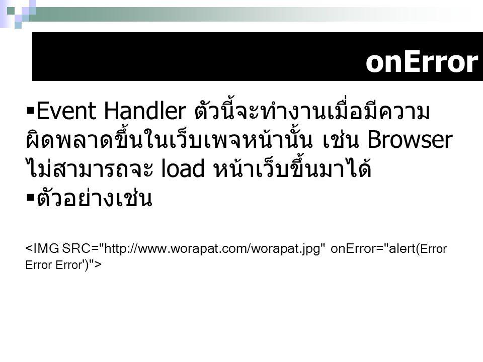 onError  Event Handler ตัวนี้จะทำงานเมื่อมีความ ผิดพลาดขึ้นในเว็บเพจหน้านั้น เช่น Browser ไม่สามารถจะ load หน้าเว็บขึ้นมาได้  ตัวอย่างเช่น