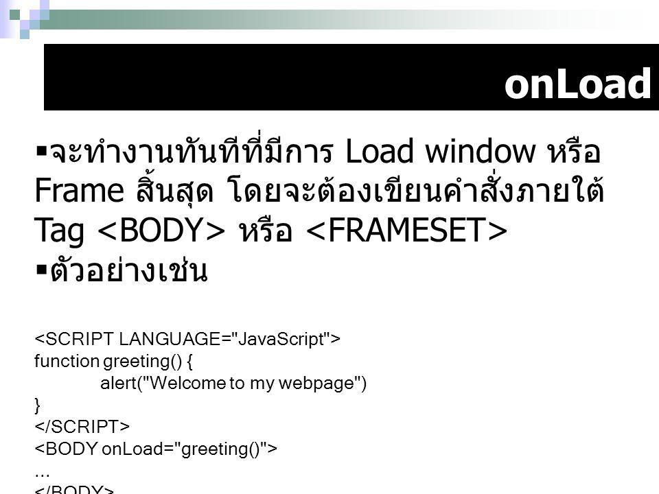 onLoad  จะทำงานทันทีที่มีการ Load window หรือ Frame สิ้นสุด โดยจะต้องเขียนคำสั่งภายใต้ Tag หรือ  ตัวอย่างเช่น function greeting() { alert(