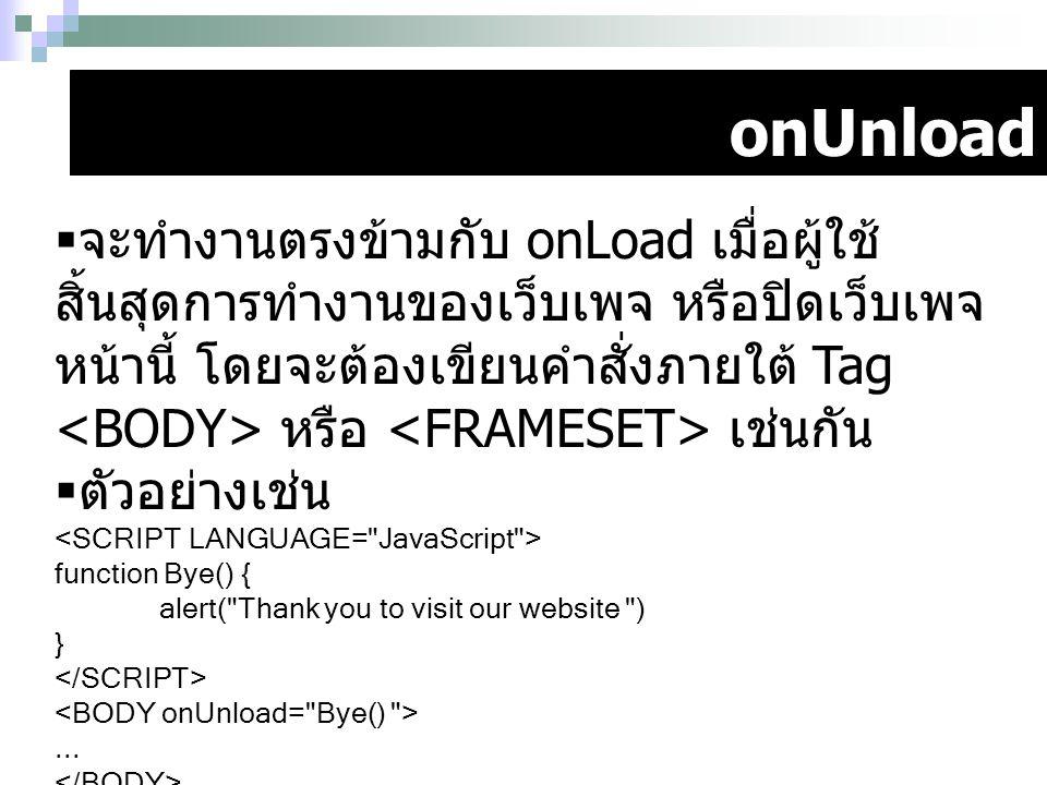 onUnload  จะทำงานตรงข้ามกับ onLoad เมื่อผู้ใช้ สิ้นสุดการทำงานของเว็บเพจ หรือปิดเว็บเพจ หน้านี้ โดยจะต้องเขียนคำสั่งภายใต้ Tag หรือ เช่นกัน  ตัวอย่า
