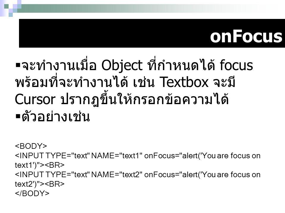 onFocus  จะทำงานเมื่อ Object ที่กำหนดได้ focus พร้อมที่จะทำงานได้ เช่น Textbox จะมี Cursor ปรากฎขึ้นให้กรอกข้อความได้  ตัวอย่างเช่น