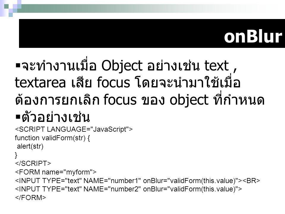 onBlur  จะทำงานเมื่อ Object อย่างเช่น text, textarea เสีย focus โดยจะนำมาใช้เมื่อ ต้องการยกเลิก focus ของ object ที่กำหนด  ตัวอย่างเช่น function val