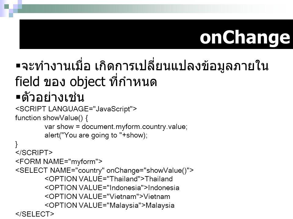 onChange  จะทำงานเมื่อ เกิดการเปลี่ยนแปลงข้อมูลภายใน field ของ object ที่กำหนด  ตัวอย่างเช่น function showValue() { var show = document.myform.count