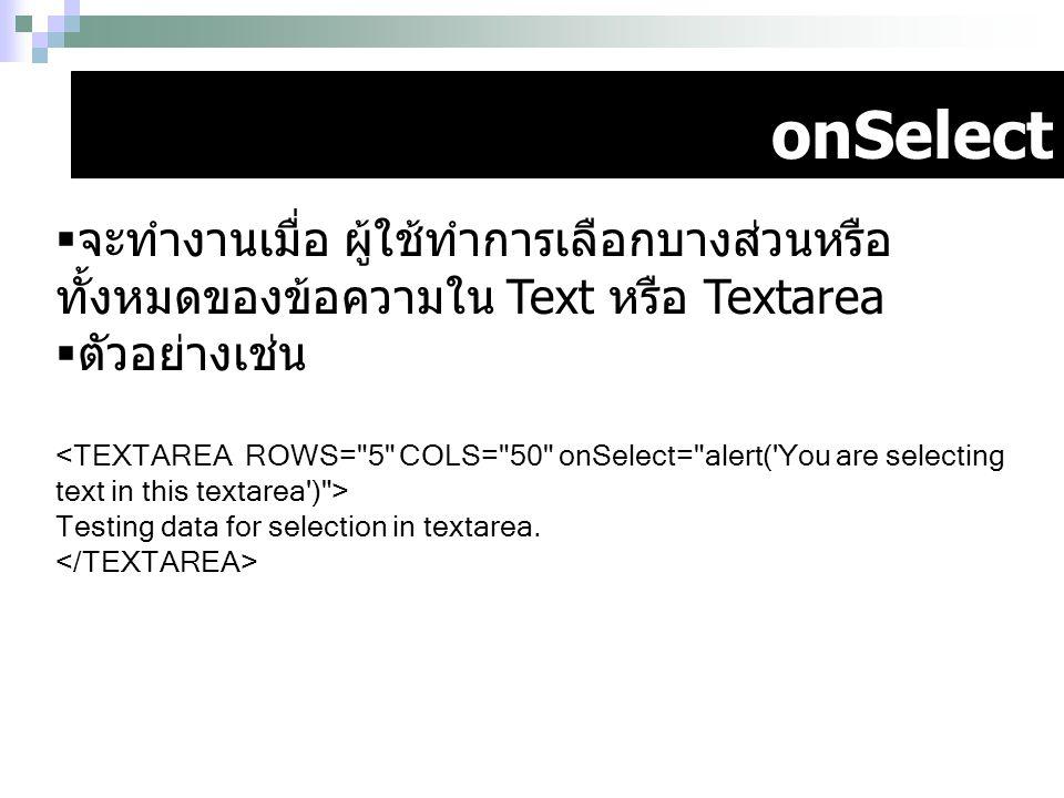 onSelect  จะทำงานเมื่อ ผู้ใช้ทำการเลือกบางส่วนหรือ ทั้งหมดของข้อความใน Text หรือ Textarea  ตัวอย่างเช่น Testing data for selection in textarea.