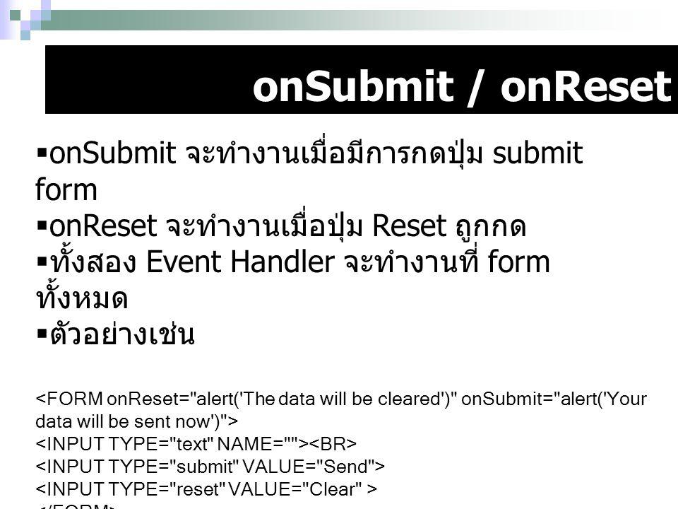onSubmit / onReset  onSubmit จะทำงานเมื่อมีการกดปุ่ม submit form  onReset จะทำงานเมื่อปุ่ม Reset ถูกกด  ทั้งสอง Event Handler จะทำงานที่ form ทั้งห
