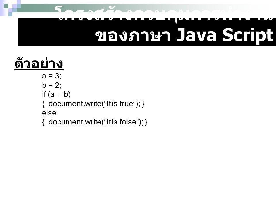 """โครงสร้างควบคุมการทำงาน ของภาษา Java Script ตัวอย่าง a = 3; b = 2; if (a==b) { document.write(""""It is true""""); } else { document.write(""""It is false""""); }"""