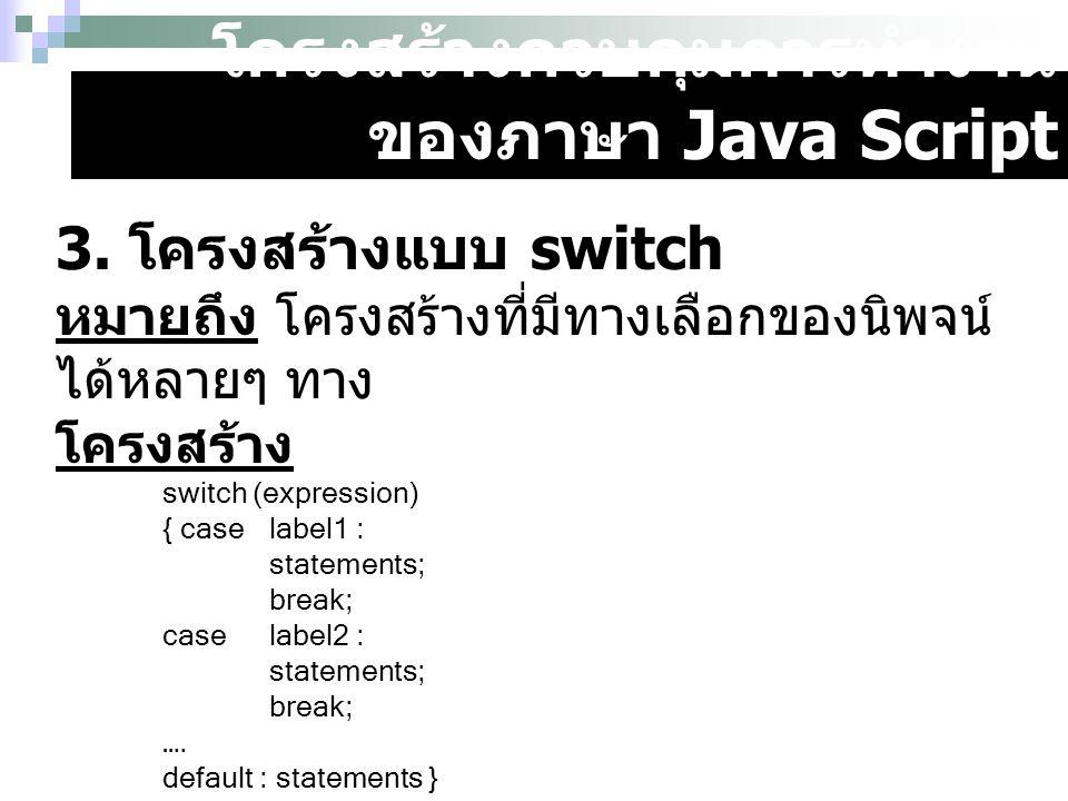 โครงสร้างควบคุมการทำงาน ของภาษา Java Script ตัวอย่าง a = 2; b = 1; switch (result = a * b) { case 1: document.write( 1 ); break ; case 2 : document.write( 2 ); break ; case 3 : document.write( 3 ); break ; }