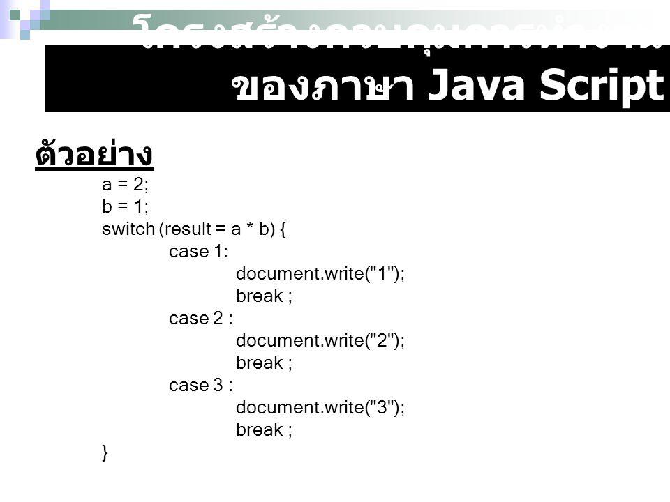 โครงสร้างควบคุมการทำงาน ของภาษา Java Script ตัวอย่าง a = 2; b = 1; switch (result = a * b) { case 1: document.write(