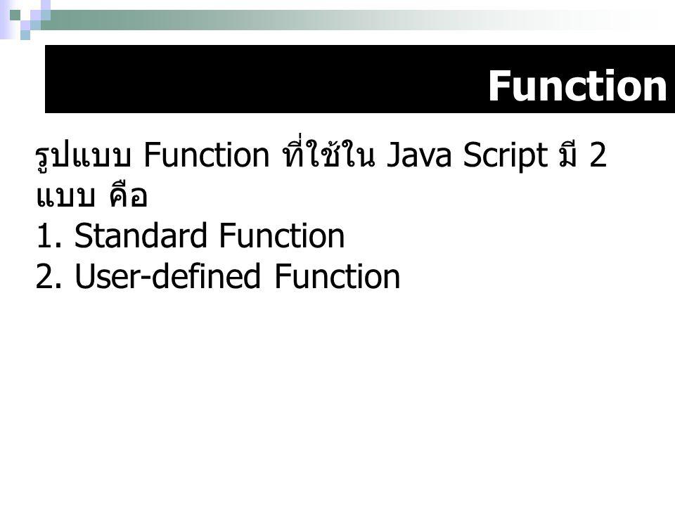 Function รูปแบบ Function ที่ใช้ใน Java Script มี 2 แบบ คือ 1. Standard Function 2. User-defined Function