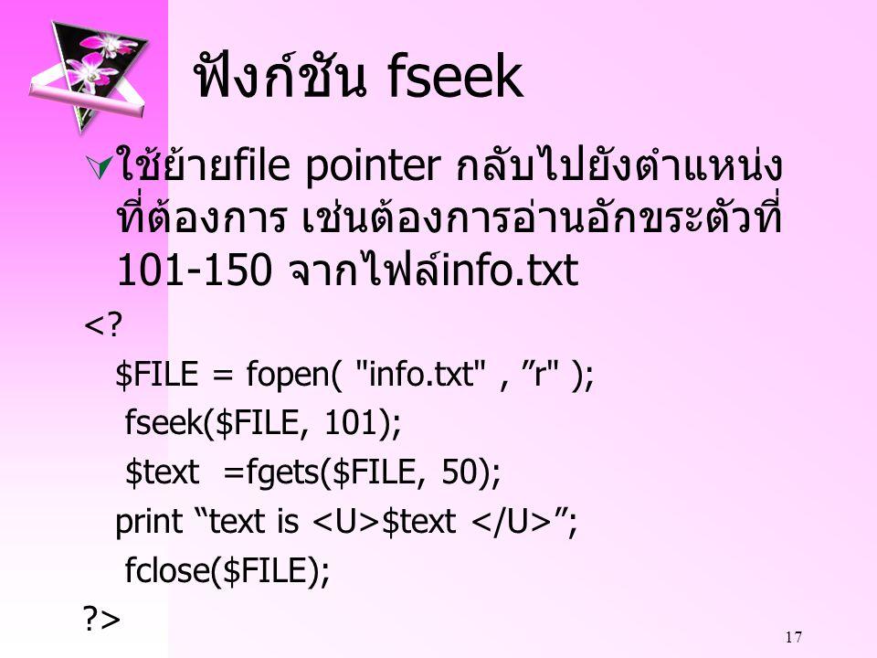 17 ฟังก์ชัน fseek  ใช้ย้าย file pointer กลับไปยังตำแหน่ง ที่ต้องการ เช่นต้องการอ่านอักขระตัวที่ 101-150 จากไฟล์ info.txt <.