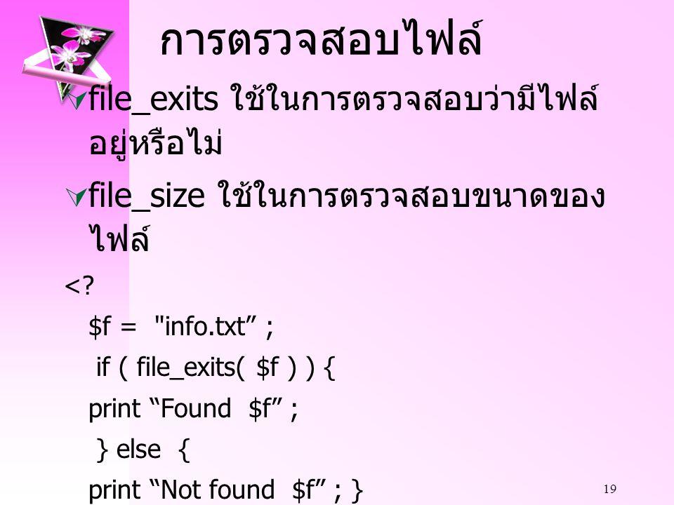 19 การตรวจสอบไฟล์  file_exits ใช้ในการตรวจสอบว่ามีไฟล์ อยู่หรือไม่  file_size ใช้ในการตรวจสอบขนาดของ ไฟล์ <.
