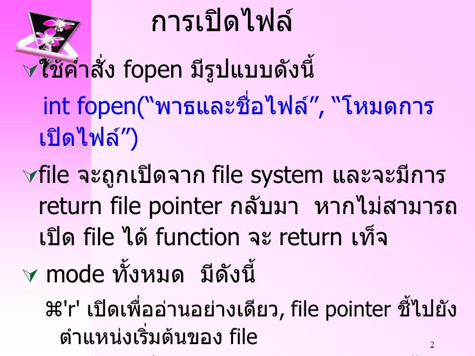 2 การเปิดไฟล์  ใช้คำสั่ง fopen มีรูปแบบดังนี้ int fopen( พาธและชื่อไฟล์ , โหมดการ เปิดไฟล์ )  file จะถูกเปิดจาก file system และจะมีการ return file pointer กลับมา หากไม่สามารถ เปิด file ได้ function จะ return เท็จ  mode ทั้งหมด มีดังนี้  r เปิดเพื่ออ่านอย่างเดียว, file pointer ชี้ไปยัง ตำแหน่งเริ่มต้นของ file  r+ เปิดเพื่ออ่านและเขียน, file pointer ชี้ไป ยังตำแหน่งเริ่มต้นของ file