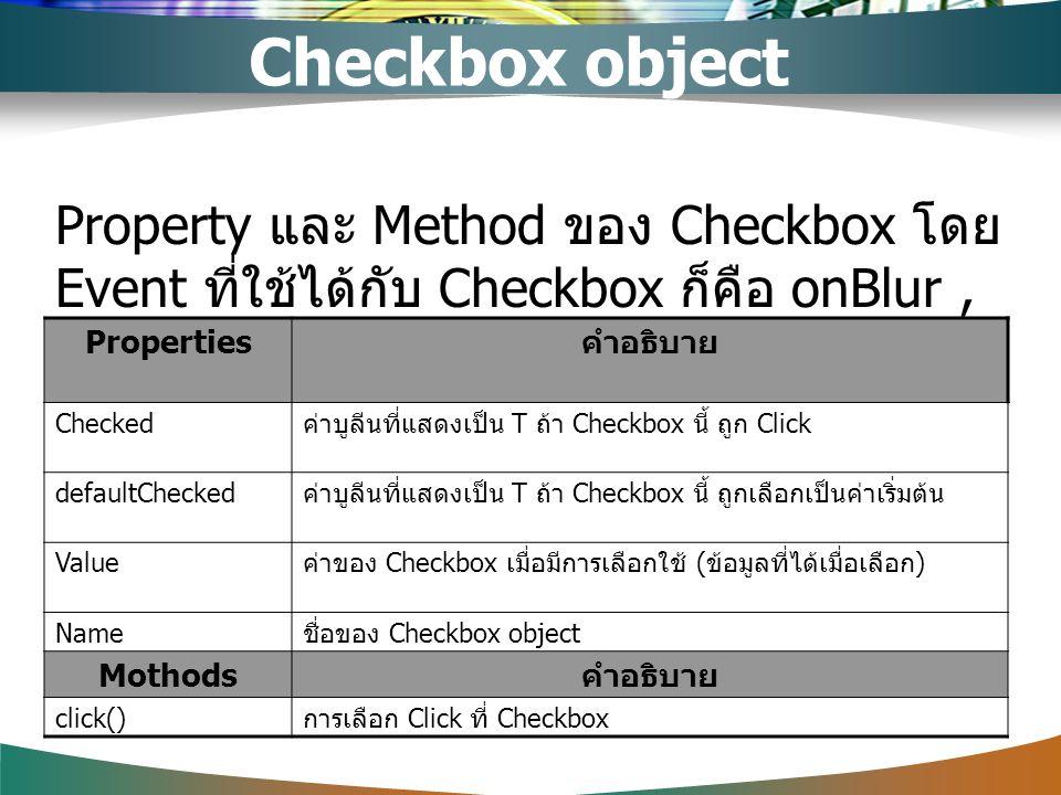 Property และ Method ของ Checkbox โดย Event ที่ใช้ได้กับ Checkbox ก็คือ onBlur, onFocus, onClick Properties คำอธิบาย Checked ค่าบูลีนที่แสดงเป็น T ถ้า