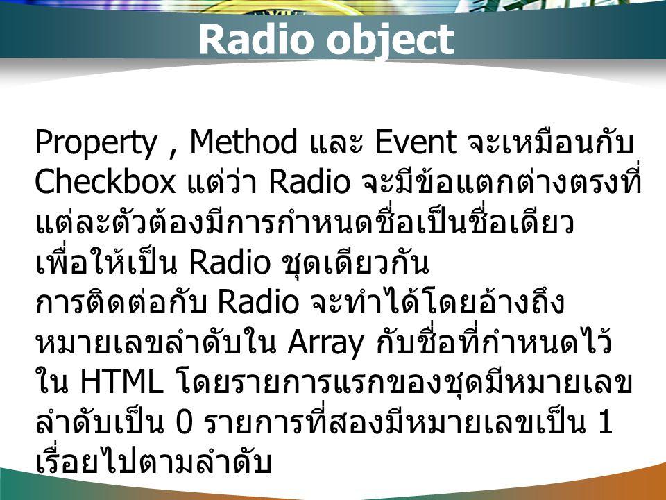 Property, Method และ Event จะเหมือนกับ Checkbox แต่ว่า Radio จะมีข้อแตกต่างตรงที่ แต่ละตัวต้องมีการกำหนดชื่อเป็นชื่อเดียว เพื่อให้เป็น Radio ชุดเดียวก