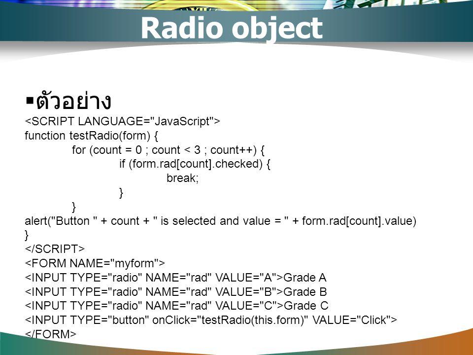  ตัวอย่าง function testRadio(form) { for (count = 0 ; count < 3 ; count++) { if (form.rad[count].checked) { break; } alert(