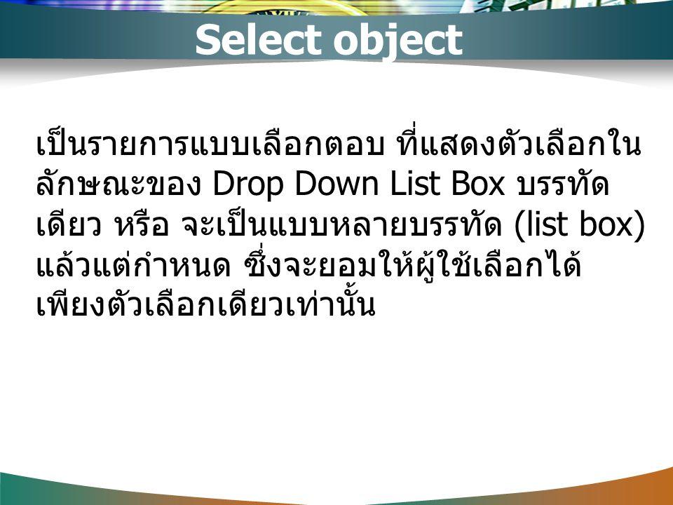 เป็นรายการแบบเลือกตอบ ที่แสดงตัวเลือกใน ลักษณะของ Drop Down List Box บรรทัด เดียว หรือ จะเป็นแบบหลายบรรทัด (list box) แล้วแต่กำหนด ซึ่งจะยอมให้ผู้ใช้เ