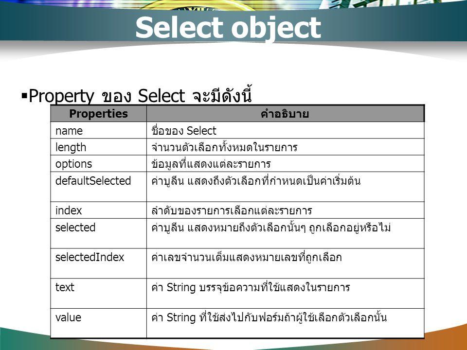  Property ของ Select จะมีดังนี้ Properties คำอธิบาย name ชื่อของ Select length จำนวนตัวเลือกทั้งหมดในรายการ options ข้อมูลที่แสดงแต่ละรายการ defaultS