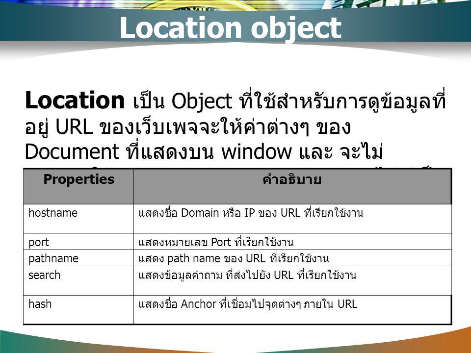 Location object Location เป็น Object ที่ใช้สำหรับการดูข้อมูลที่ อยู่ URL ของเว็บเพจจะให้ค่าต่างๆ ของ Document ที่แสดงบน window และ จะไม่ อนุญาตให้กำหน