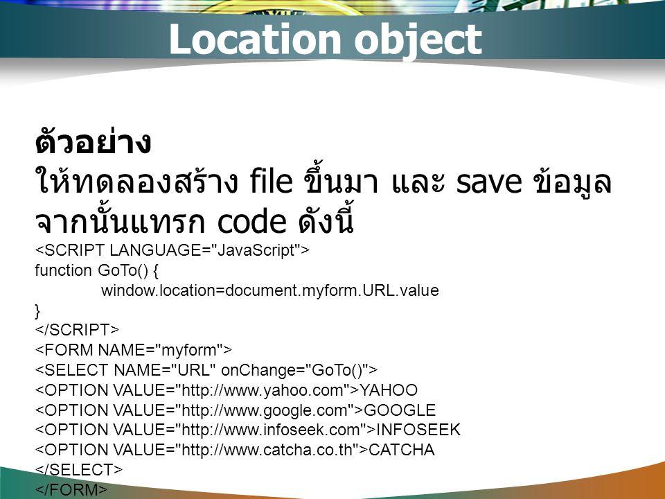 ตัวอย่าง ให้ทดลองสร้าง file ขึ้นมา และ save ข้อมูล จากนั้นแทรก code ดังนี้ function GoTo() { window.location=document.myform.URL.value } YAHOO GOOGLE