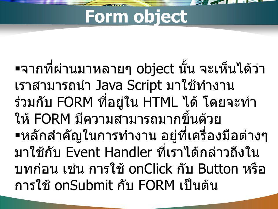  จากที่ผ่านมาหลายๆ object นั้น จะเห็นได้ว่า เราสามารถนำ Java Script มาใช้ทำงาน ร่วมกับ FORM ที่อยู่ใน HTML ได้ โดยจะทำ ให้ FORM มีความสามารถมากขึ้นด้