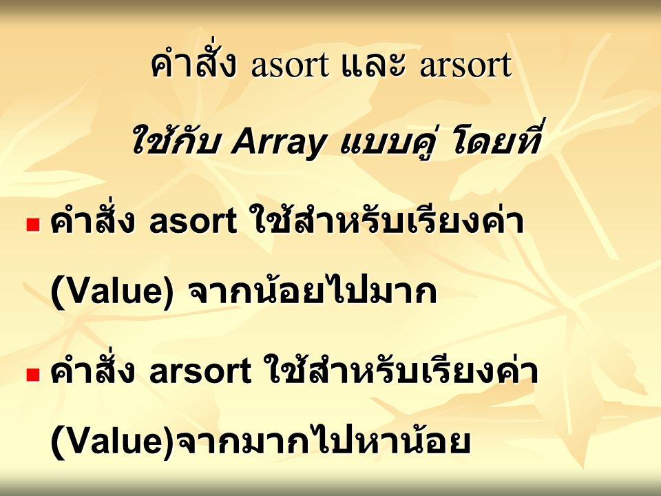 คำสั่ง asort และ arsort ใช้กับ Array แบบคู่ โดยที่ คำสั่ง asort ใช้สำหรับเรียงค่า (Value) จากน้อยไปมาก คำสั่ง asort ใช้สำหรับเรียงค่า (Value) จากน้อยไปมาก คำสั่ง arsort ใช้สำหรับเรียงค่า (Value) จากมากไปหาน้อย คำสั่ง arsort ใช้สำหรับเรียงค่า (Value) จากมากไปหาน้อย โดยไม่ได้เรียงลำดับตาม Key