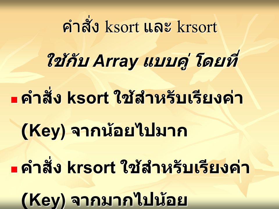 คำสั่ง ksort และ krsort ใช้กับ Array แบบคู่ โดยที่ คำสั่ง ksort ใช้สำหรับเรียงค่า (Key) จากน้อยไปมาก คำสั่ง ksort ใช้สำหรับเรียงค่า (Key) จากน้อยไปมาก คำสั่ง krsort ใช้สำหรับเรียงค่า (Key) จากมากไปน้อย คำสั่ง krsort ใช้สำหรับเรียงค่า (Key) จากมากไปน้อย