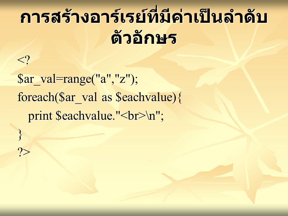 การสร้างอาร์เรย์ที่มีค่าเป็นลำดับ ตัวอักษร <?$ar_val=range( a , z ); foreach($ar_val as $eachvalue){ print $eachvalue. \n ; }?>