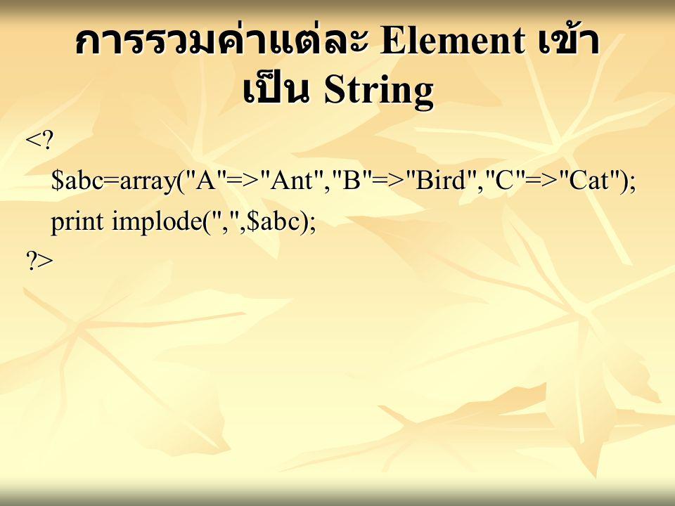 การรวมค่าแต่ละ Element เข้า เป็น String <?$abc=array( A => Ant , B => Bird , C => Cat ); print implode( , ,$abc); ?>