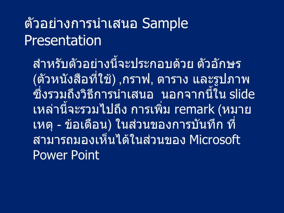 ตัวอย่างการนำเสนอ Sample Presentation สำหรับตัวอย่างนี้จะประกอบด้วย ตัวอักษร (ตัวหนังสือที่ใช้),กราฟ, ตาราง และรูปภาพ ซึ่งรวมถึงวิธีการนำเสนอ นอกจากนี้ใน slide เหล่านี้จะรวมไปถึง การเพิ่ม remark (หมาย เหตุ - ข้อเตือน) ในส่วนของการบันทึก ที่ สามารถมองเห็นได้ในส่วนของ Microsoft Power Point