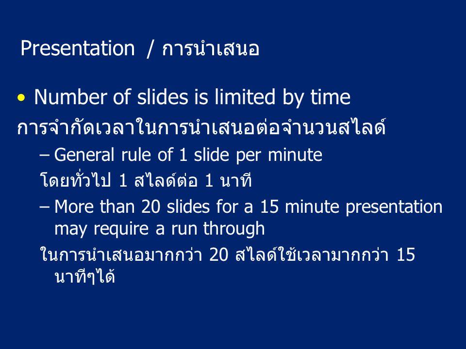 Presentation / การนำเสนอ Number of slides is limited by time การจำกัดเวลาในการนำเสนอต่อจำนวนสไลด์ –General rule of 1 slide per minute โดยทั่วไป 1 สไลด์ต่อ 1 นาที –More than 20 slides for a 15 minute presentation may require a run through ในการนำเสนอมากกว่า 20 สไลด์ใช้เวลามากกว่า 15 นาทีๆได้
