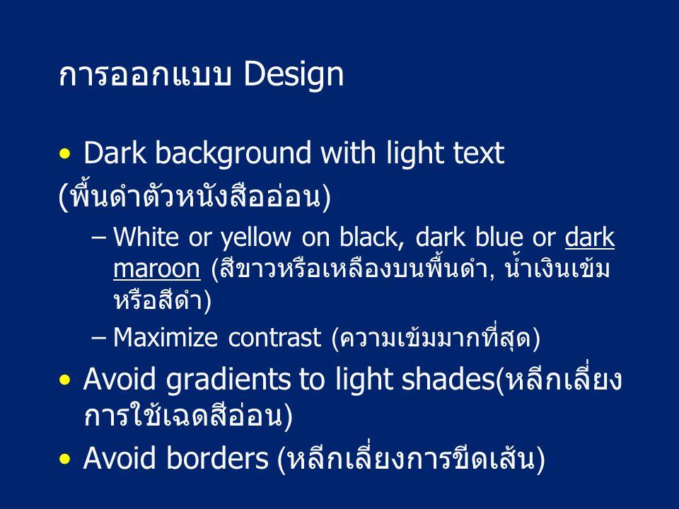 การออกแบบ Design Dark background with light text (พื้นดำตัวหนังสืออ่อน) –White or yellow on black, dark blue or dark maroon (สีขาวหรือเหลืองบนพื้นดำ, น้ำเงินเข้ม หรือสีดำ) –Maximize contrast (ความเข้มมากที่สุด) Avoid gradients to light shades(หลีกเลี่ยง การใช้เฉดสีอ่อน) Avoid borders (หลีกเลี่ยงการขีดเส้น)