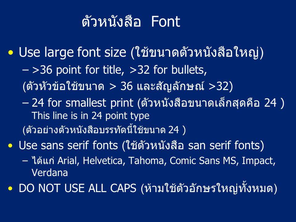 ตัวหนังสือ Font Use large font size (ใช้ขนาดตัวหนังสือใหญ่) –>36 point for title, >32 for bullets, (ตัวหัวข้อใช้ขนาด > 36 และสัญลักษณ์ >32) –24 for smallest print (ตัวหนังสือขนาดเล็กสุดคือ 24 ) This line is in 24 point type (ตัวอย่างตัวหนังสือบรรทัดนี้ใช้ขนาด 24 ) Use sans serif fonts (ใช้ตัวหนังสือ san serif fonts) –ได้แก่ Arial, Helvetica, Tahoma, Comic Sans MS, Impact, Verdana DO NOT USE ALL CAPS (ห้ามใช้ตัวอักษรใหญ่ทั้งหมด)