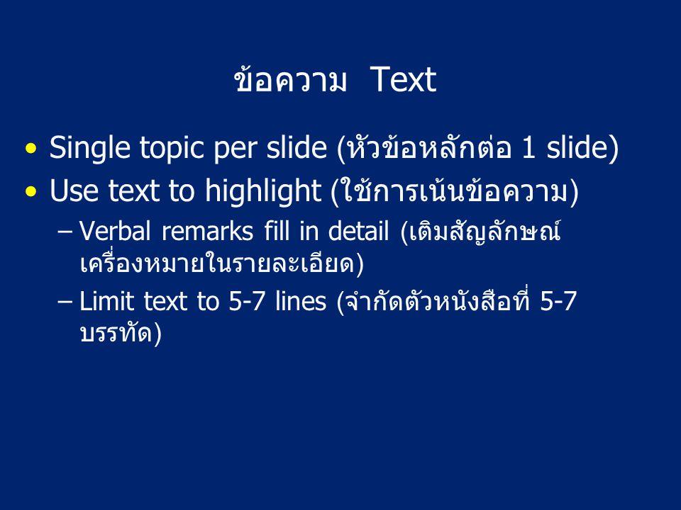 ข้อความ Text Single topic per slide (หัวข้อหลักต่อ 1 slide) Use text to highlight (ใช้การเน้นข้อความ) –Verbal remarks fill in detail (เติมสัญลักษณ์ เครื่องหมายในรายละเอียด) –Limit text to 5-7 lines (จำกัดตัวหนังสือที่ 5-7 บรรทัด)