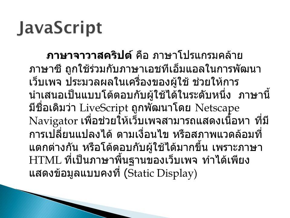ภาษาจาวาสคริปต์ คือ ภาษาโปรแกรมคล้าย ภาษาซี ถูกใช้ร่วมกับภาษาเอชทีเอ็มแอลในการพัฒนา เว็บเพจ ประมวลผลในเครื่องของผู้ใช้ ช่วยให้การ นำเสนอเป็นแบบโต้ตอบก