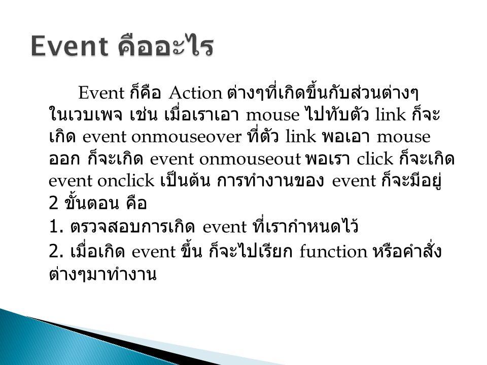 Event ก็คือ Action ต่างๆที่เกิดขึ้นกับส่วนต่างๆ ในเวบเพจ เช่น เมื่อเราเอา mouse ไปทับตัว link ก็จะ เกิด event onmouseover ที่ตัว link พอเอา mouse ออก