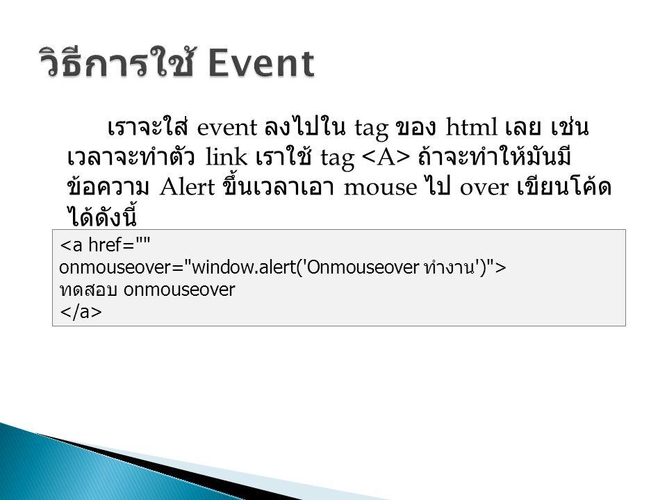 เราจะใส่ event ลงไปใน tag ของ html เลย เช่น เวลาจะทำตัว link เราใช้ tag ถ้าจะทำให้มันมี ข้อความ Alert ขึ้นเวลาเอา mouse ไป over เขียนโค้ด ได้ดังนี้ ทด