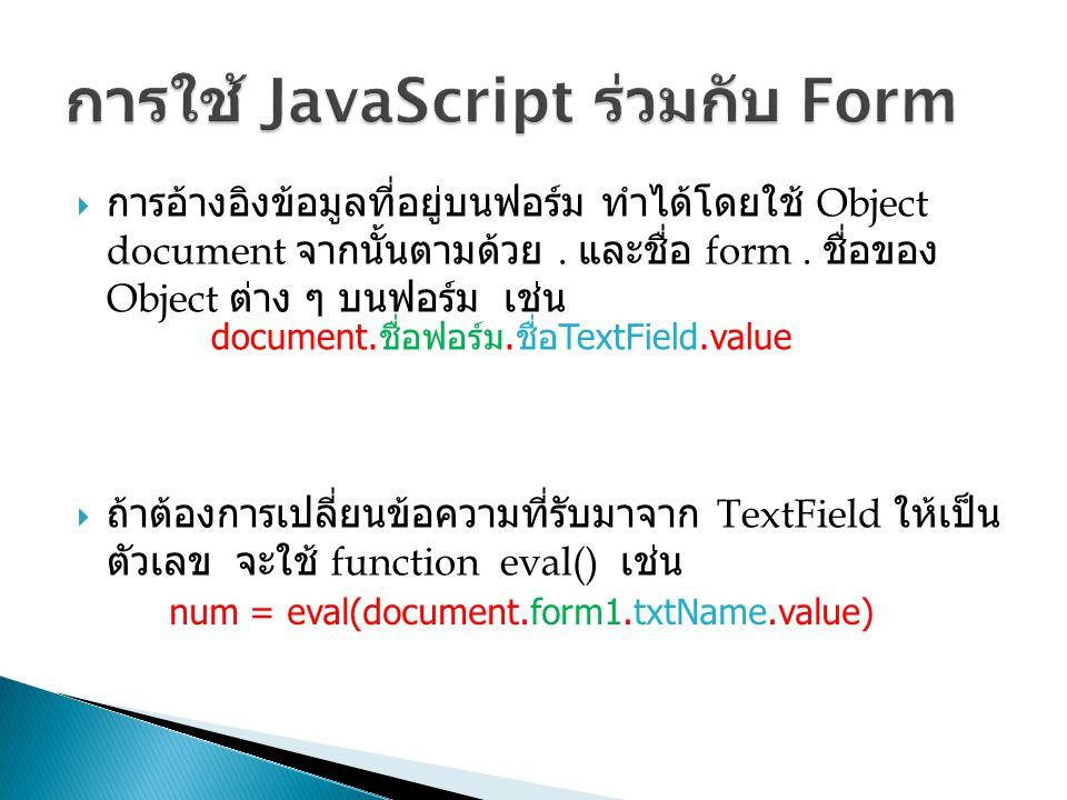  การอ้างอิงข้อมูลที่อยู่บนฟอร์ม ทำได้โดยใช้ Object document จากนั้นตามด้วย. และชื่อ form. ชื่อของ Object ต่าง ๆ บนฟอร์ม เช่น  ถ้าต้องการเปลี่ยนข้อคว
