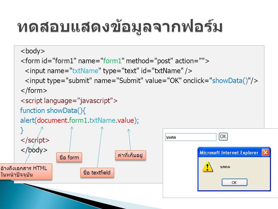 function showData(){ alert(document.form1.txtName.value); } อ้างถึงเอกสาร HTML ในหน้าปัจจุบัน ชื่อ form ชื่อ textfield ค่าที่เก็บอยู่