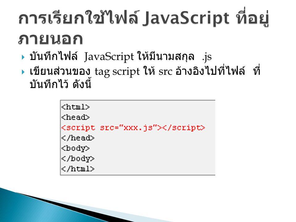  บันทึกไฟล์ JavaScript ให้มีนามสกุล.js  เขียนส่วนของ tag script ให้ src อ้างอิงไปที่ไฟล์ ที่ บันทึกไว้ ดังนี้