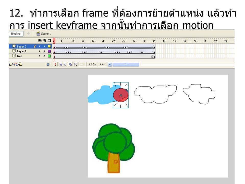 12. ทำการเลือก frame ที่ต้องการย้ายตำแหน่ง แล้วทำ การ insert keyframe จากนั้นทำการเลือก motion tween ระหว่าง frame ด้วย แล้วทำไปจนถึง frame สุดทั้ย