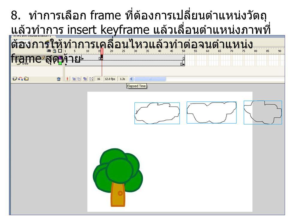 8. ทำการเลือก frame ที่ต้องการเปลี่ยนตำแหน่งวัตถุ แล้วทำการ insert keyframe แล้วเลื่อนตำแหน่งภาพที่ ต้องการให้ทำการเคลื่อนไหวแล้วทำต่อจนตำแหน่ง frame