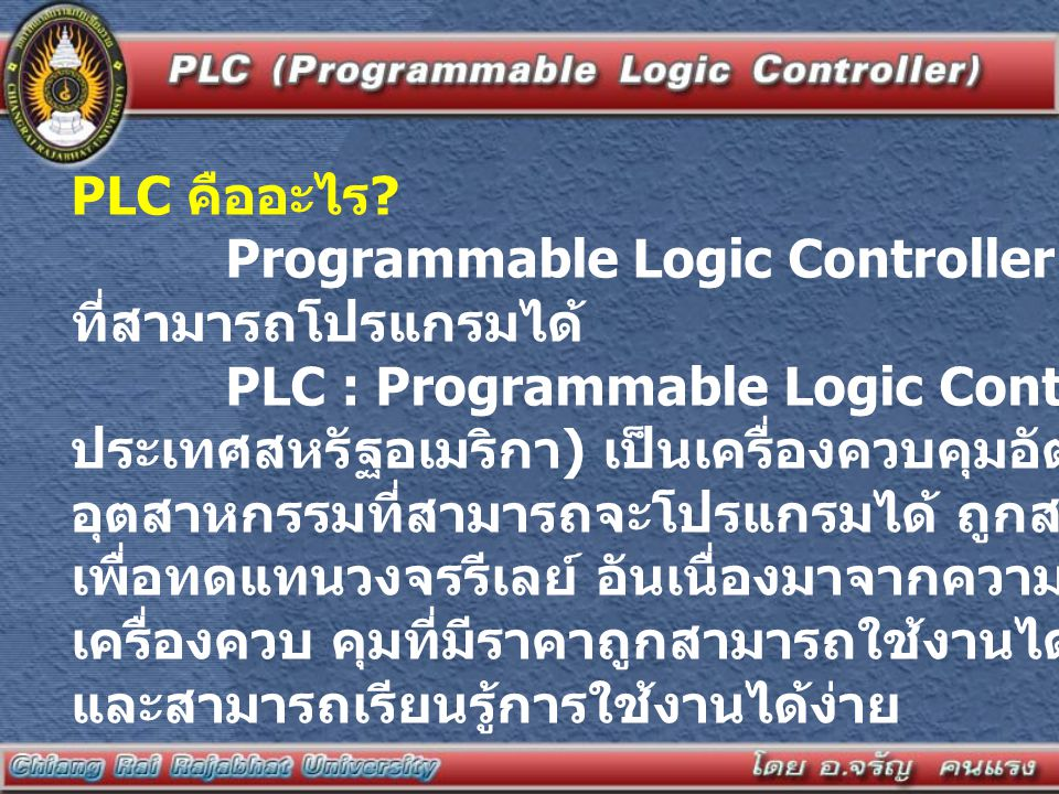 PLC คืออะไร ? Programmable Logic Controller เครื่องควบคุมเชิงตรรกะ ที่สามารถโปรแกรมได้ PLC : Programmable Logic Controller ( มีต้นกำเนิดจาก ประเทศสหรั