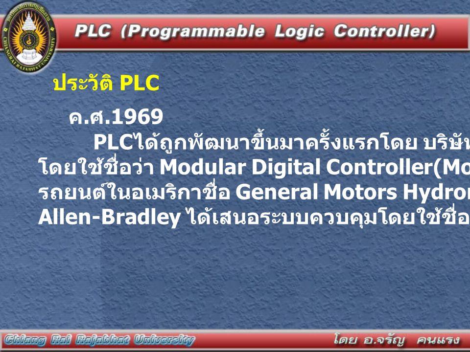 ประวัติ PLC ค. ศ.1969 PLC ได้ถูกพัฒนาขึ้นมาครั้งแรกโดย บริษัท Bedford Associates โดยใช้ชื่อว่า Modular Digital Controller(Modicon) ให้กับโรงงานผลิต รถ