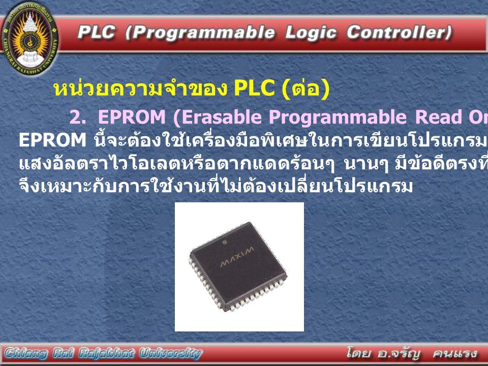 2. EPROM (Erasable Programmable Read Only Memory) หน่วยความจำชนิด EPROM นี้จะต้องใช้เครื่องมือพิเศษในการเขียนโปรแกรม การลบโปรแกรมทำได้โดยใช้ แสงอัลตรา