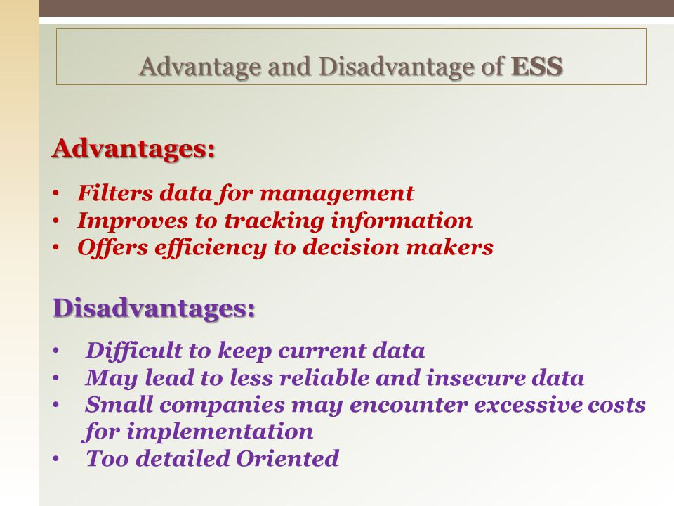 Advantages: Filters data for management Improves to tracking information Offers efficiency to decision makers Disadvantages: Disadvantages: Difficult to keep current data May lead to less reliable and insecure data Small companies may encounter excessive costs for implementation Too detailed Oriented Advantage and Disadvantage of ESS