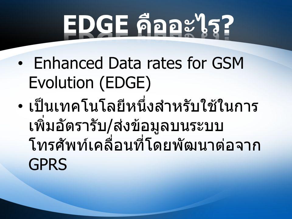 Enhanced Data rates for GSM Evolution (EDGE) เป็นเทคโนโลยีหนึ่งสำหรับใช้ในการ เพิ่มอัตรารับ / ส่งข้อมูลบนระบบ โทรศัพท์เคลื่อนที่โดยพัฒนาต่อจาก GPRS