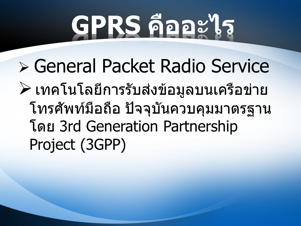  General Packet Radio Service  เทคโนโลยีการรับส่งข้อมูลบนเครือข่าย โทรศัพท์มือถือ ปัจจุบันควบคุมมาตรฐาน โดย 3rd Generation Partnership Project (3GPP